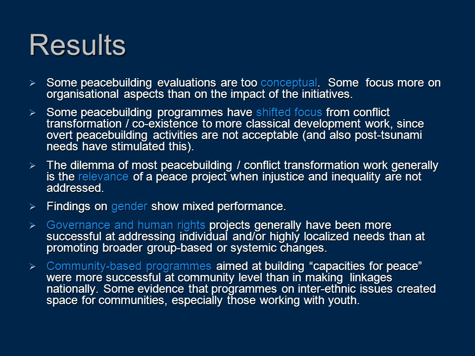 Results  Some peacebuilding evaluations are too conceptual. Some focus more on organisational aspects than on the impact of the initiatives.  Some p