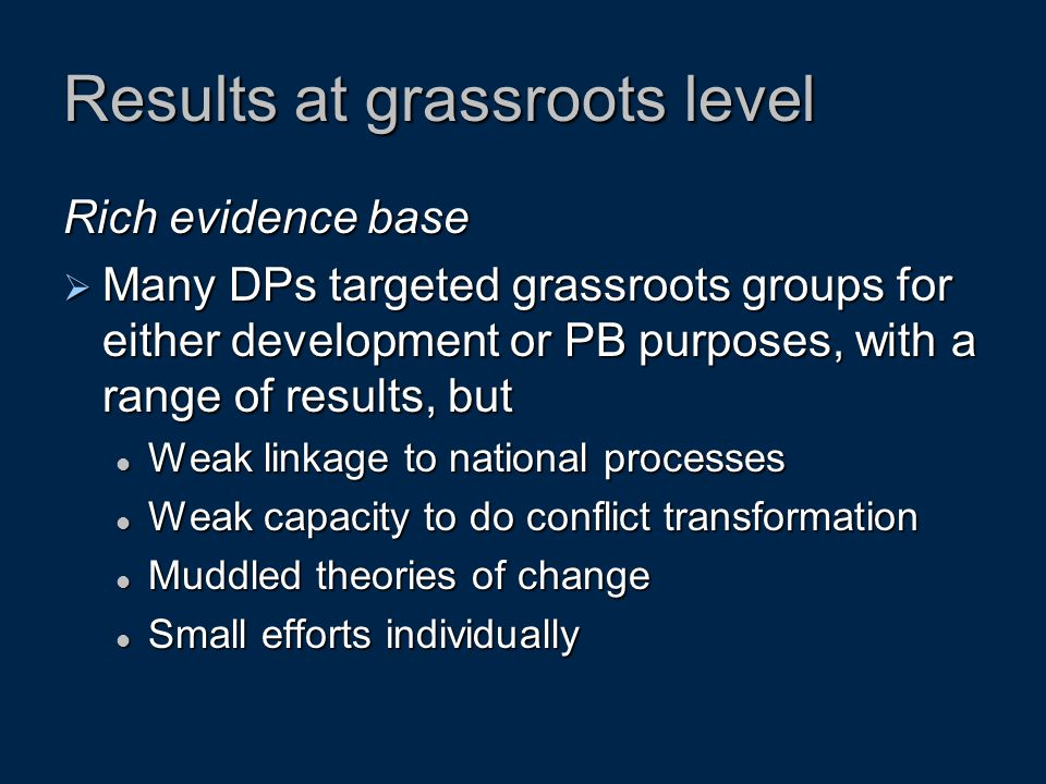 Results at grassroots level Rich evidence base  Many DPs targeted grassroots groups for either development or PB purposes, with a range of results, b