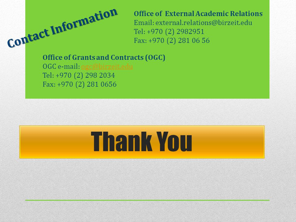 Office of External Academic Relations Email: external.relations@birzeit.edu Tel: +970 (2) 2982951 Fax: +970 (2) 281 06 56 Thank You Office of Grants and Contracts (OGC) OGC e-mail: ogc@birzeit.eduogc@birzeit.edu Tel: +970 (2) 298 2034 Fax: +970 (2) 281 0656 Contact Information