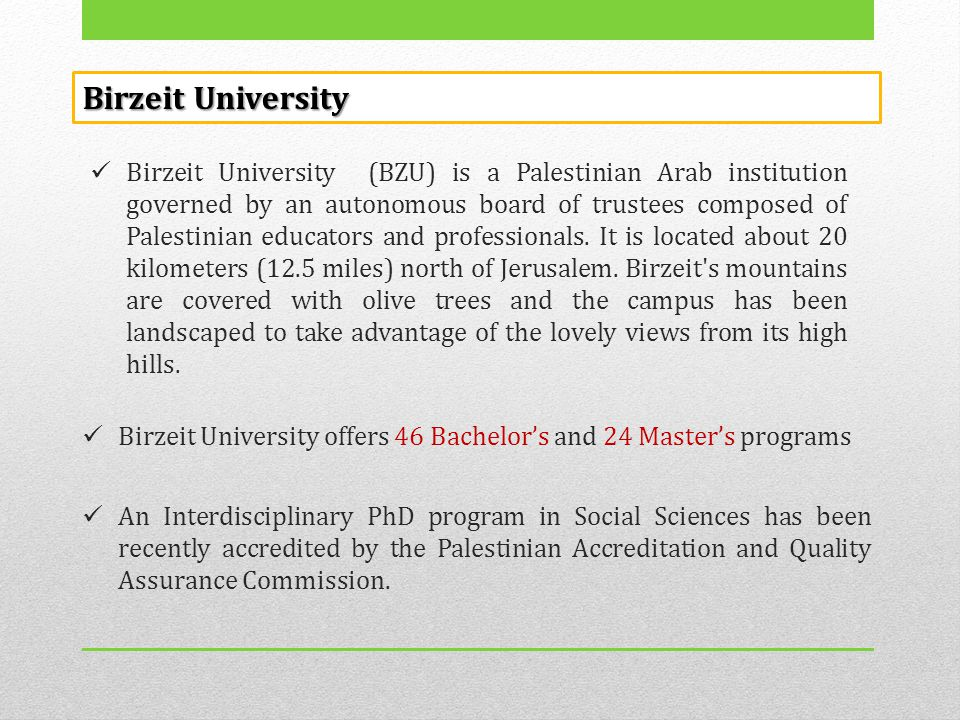  Birzeit University (BZU) is a Palestinian Arab institution governed by an autonomous board of trustees composed of Palestinian educators and profess
