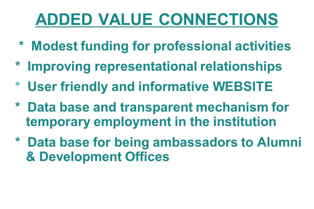 ADDED VALUE CONNECTIONS * Modest funding for professional activities * Improving representational relationships * User friendly and informative WEBSITE * Data base and transparent mechanism for temporary employment in the institution * Data base for being ambassadors to Alumni & Development Offices