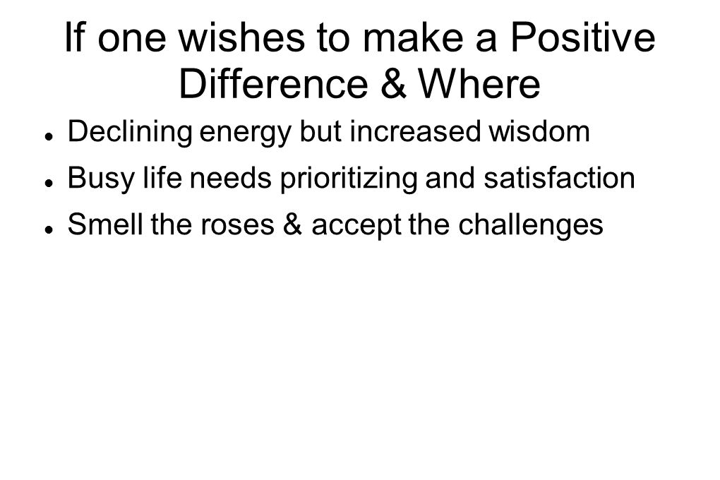 If one wishes to make a Positive Difference & Where  Declining energy but increased wisdom  Busy life needs prioritizing and satisfaction  Smell the roses & accept the challenges