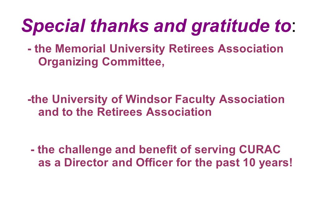 Special thanks and gratitude to: - the Memorial University Retirees Association Organizing Committee, -the University of Windsor Faculty Association and to the Retirees Association - the challenge and benefit of serving CURAC as a Director and Officer for the past 10 years!