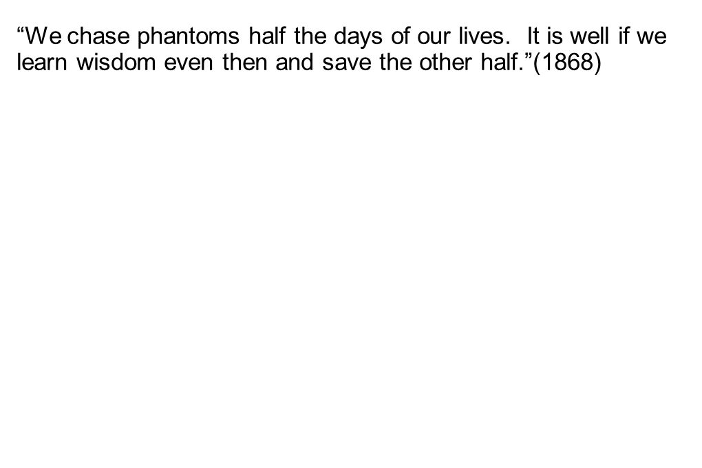 """""""We chase phantoms half the days of our lives. It is well if we learn wisdom even then and save the other half.""""(1868)"""