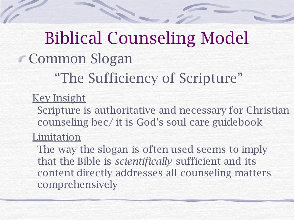 Biblical Counseling Model Common Slogan The Sufficiency of Scripture Key Insight Scripture is authoritative and necessary for Christian counseling bec/ it is God's soul care guidebook Limitation The way the slogan is often used seems to imply that the Bible is scientifically sufficient and its content directly addresses all counseling matters comprehensively