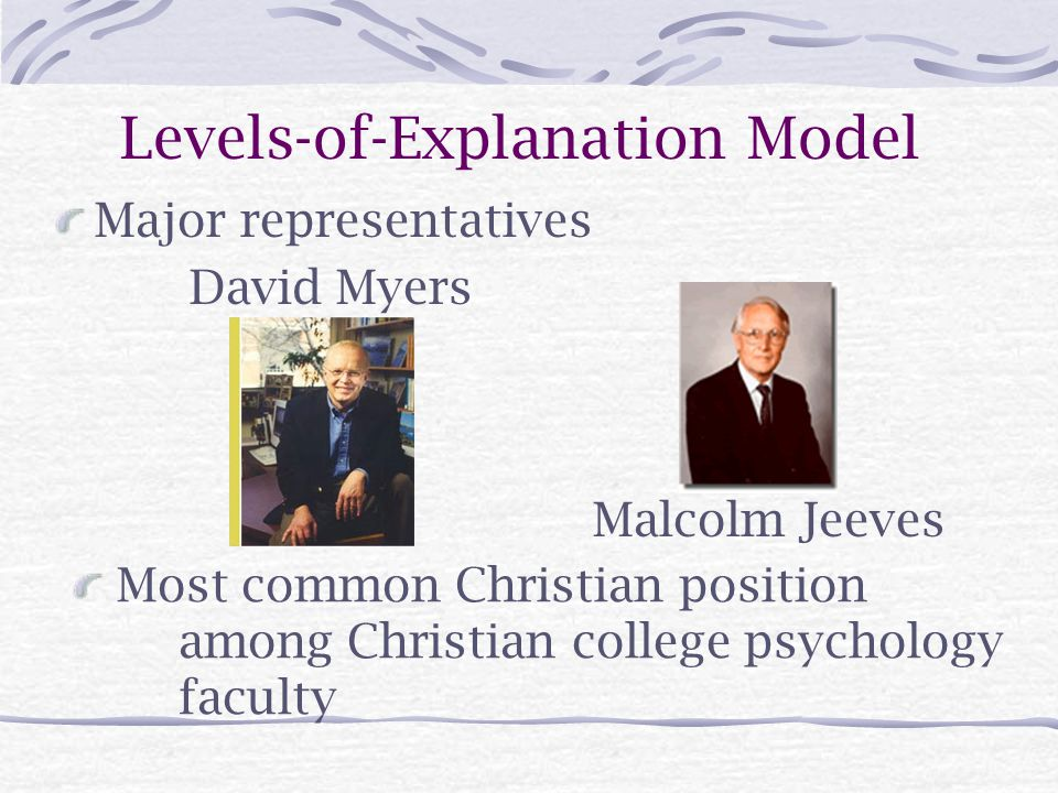 Levels-of-Explanation Model Major representatives David Myers Most common Christian position among Christian college psychology faculty Malcolm Jeeves