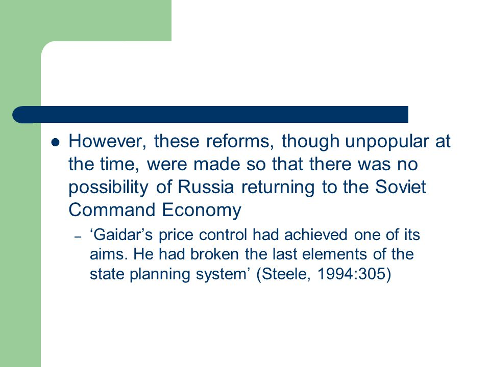  However, these reforms, though unpopular at the time, were made so that there was no possibility of Russia returning to the Soviet Command Economy – 'Gaidar's price control had achieved one of its aims.