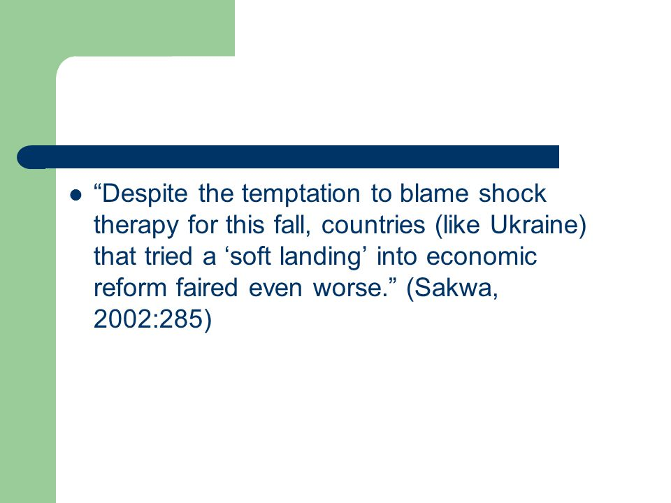  Despite the temptation to blame shock therapy for this fall, countries (like Ukraine) that tried a 'soft landing' into economic reform faired even worse. (Sakwa, 2002:285)