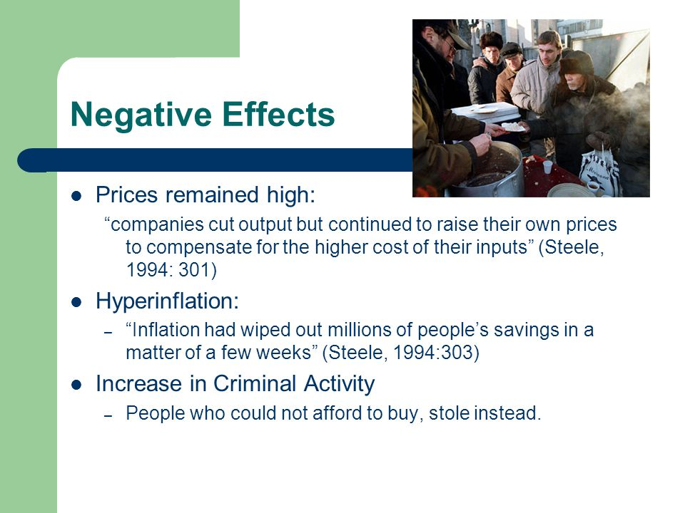 Negative Effects  Prices remained high: companies cut output but continued to raise their own prices to compensate for the higher cost of their inputs (Steele, 1994: 301)  Hyperinflation: – Inflation had wiped out millions of people's savings in a matter of a few weeks (Steele, 1994:303)  Increase in Criminal Activity – People who could not afford to buy, stole instead.