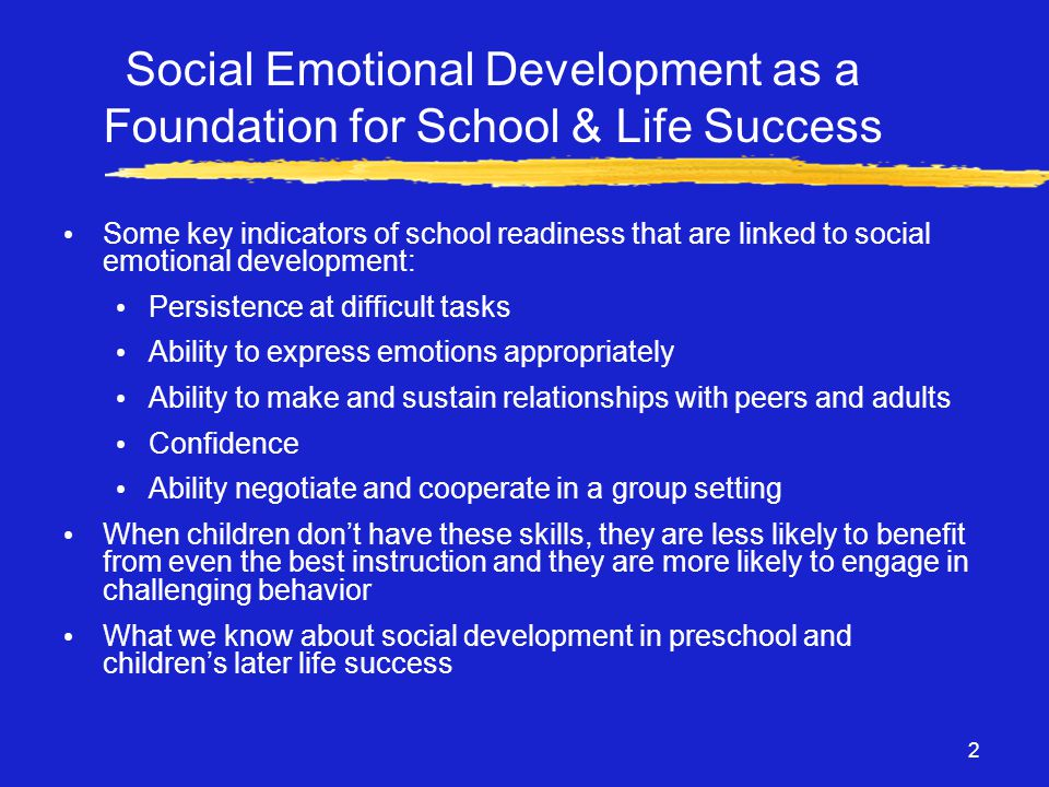 2 Social Emotional Development as a Foundation for School & Life Success • Some key indicators of school readiness that are linked to social emotional development: • Persistence at difficult tasks • Ability to express emotions appropriately • Ability to make and sustain relationships with peers and adults • Confidence • Ability negotiate and cooperate in a group setting • When children don't have these skills, they are less likely to benefit from even the best instruction and they are more likely to engage in challenging behavior • What we know about social development in preschool and children's later life success