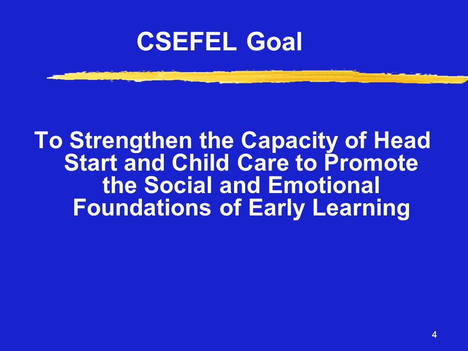 4 CSEFEL Goal To Strengthen the Capacity of Head Start and Child Care to Promote the Social and Emotional Foundations of Early Learning