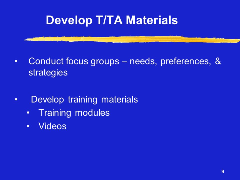 9 Develop T/TA Materials •Conduct focus groups – needs, preferences, & strategies • Develop training materials •Training modules •Videos
