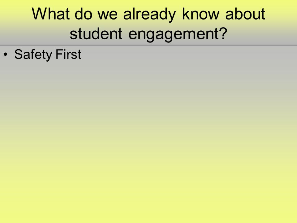 What do we already know about student engagement •Safety First