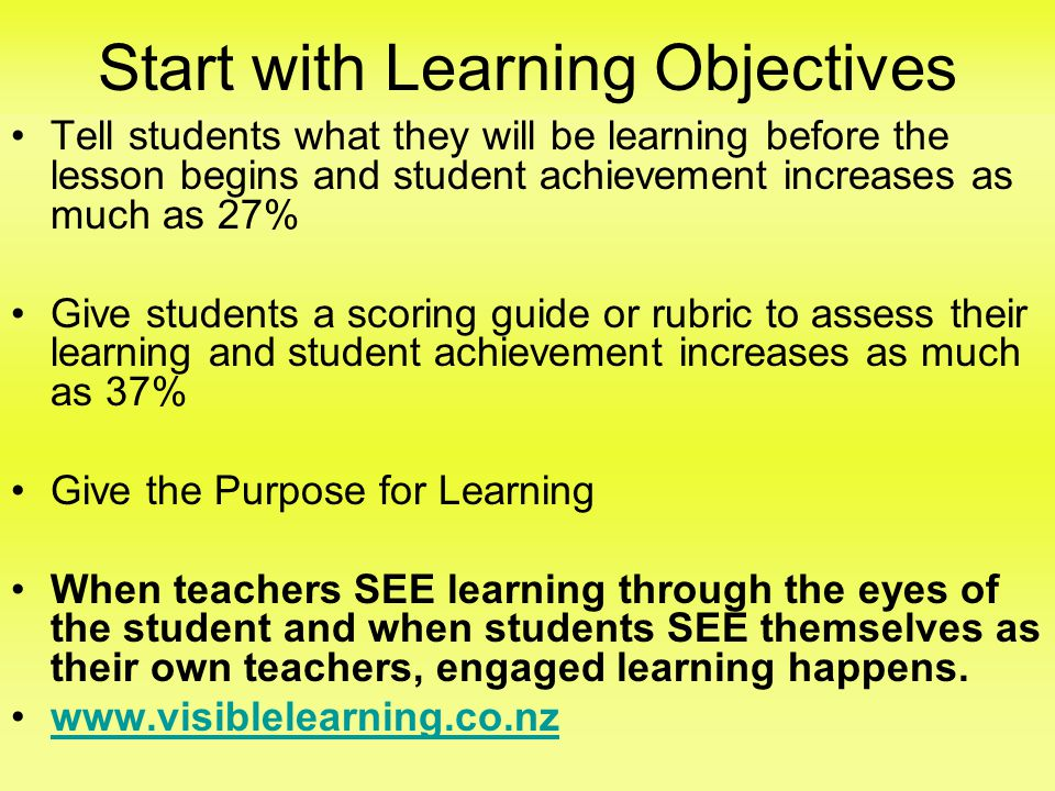 Start with Learning Objectives •Tell students what they will be learning before the lesson begins and student achievement increases as much as 27% •Give students a scoring guide or rubric to assess their learning and student achievement increases as much as 37% •Give the Purpose for Learning •When teachers SEE learning through the eyes of the student and when students SEE themselves as their own teachers, engaged learning happens.