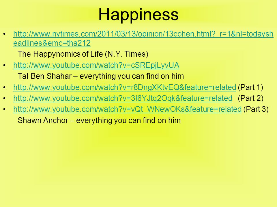 Happiness •http://www.nytimes.com/2011/03/13/opinion/13cohen.html _r=1&nl=todaysh eadlines&emc=tha212http://www.nytimes.com/2011/03/13/opinion/13cohen.html _r=1&nl=todaysh eadlines&emc=tha212 The Happynomics of Life (N.Y.