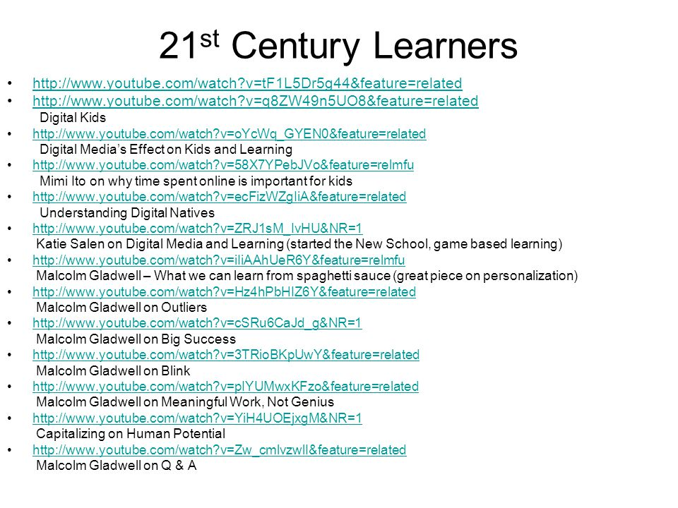 21 st Century Learners •http://www.youtube.com/watch v=tF1L5Dr5g44&feature=relatedhttp://www.youtube.com/watch v=tF1L5Dr5g44&feature=related •http://www.youtube.com/watch v=q8ZW49n5UO8&feature=relatedhttp://www.youtube.com/watch v=q8ZW49n5UO8&feature=related Digital Kids •http://www.youtube.com/watch v=oYcWq_GYEN0&feature=relatedhttp://www.youtube.com/watch v=oYcWq_GYEN0&feature=related Digital Media's Effect on Kids and Learning •http://www.youtube.com/watch v=58X7YPebJVo&feature=relmfuhttp://www.youtube.com/watch v=58X7YPebJVo&feature=relmfu Mimi Ito on why time spent online is important for kids •http://www.youtube.com/watch v=ecFizWZgIiA&feature=relatedhttp://www.youtube.com/watch v=ecFizWZgIiA&feature=related Understanding Digital Natives •http://www.youtube.com/watch v=ZRJ1sM_IvHU&NR=1http://www.youtube.com/watch v=ZRJ1sM_IvHU&NR=1 Katie Salen on Digital Media and Learning (started the New School, game based learning) •http://www.youtube.com/watch v=iIiAAhUeR6Y&feature=relmfuhttp://www.youtube.com/watch v=iIiAAhUeR6Y&feature=relmfu Malcolm Gladwell – What we can learn from spaghetti sauce (great piece on personalization) •http://www.youtube.com/watch v=Hz4hPbHIZ6Y&feature=relatedhttp://www.youtube.com/watch v=Hz4hPbHIZ6Y&feature=related Malcolm Gladwell on Outliers •http://www.youtube.com/watch v=cSRu6CaJd_g&NR=1http://www.youtube.com/watch v=cSRu6CaJd_g&NR=1 Malcolm Gladwell on Big Success •http://www.youtube.com/watch v=3TRioBKpUwY&feature=relatedhttp://www.youtube.com/watch v=3TRioBKpUwY&feature=related Malcolm Gladwell on Blink •http://www.youtube.com/watch v=pIYUMwxKFzo&feature=relatedhttp://www.youtube.com/watch v=pIYUMwxKFzo&feature=related Malcolm Gladwell on Meaningful Work, Not Genius •http://www.youtube.com/watch v=YiH4UOEjxgM&NR=1http://www.youtube.com/watch v=YiH4UOEjxgM&NR=1 Capitalizing on Human Potential •http://www.youtube.com/watch v=Zw_cmlvzwlI&feature=relatedhttp://www.youtube.com/watch v=Zw_cmlvzwlI&feature=related Malcolm Gladwell on Q & A