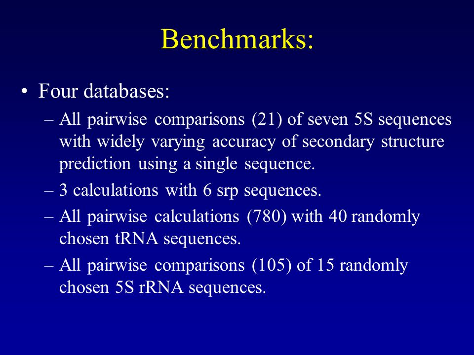 Benchmarks: •Four databases: –All pairwise comparisons (21) of seven 5S sequences with widely varying accuracy of secondary structure prediction using a single sequence.