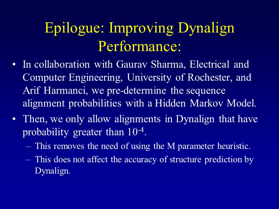 Epilogue: Improving Dynalign Performance: •In collaboration with Gaurav Sharma, Electrical and Computer Engineering, University of Rochester, and Arif Harmanci, we pre-determine the sequence alignment probabilities with a Hidden Markov Model.