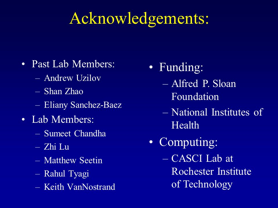 Acknowledgements: •Past Lab Members: –Andrew Uzilov –Shan Zhao –Eliany Sanchez-Baez •Lab Members: –Sumeet Chandha –Zhi Lu –Matthew Seetin –Rahul Tyagi –Keith VanNostrand •Funding: –Alfred P.