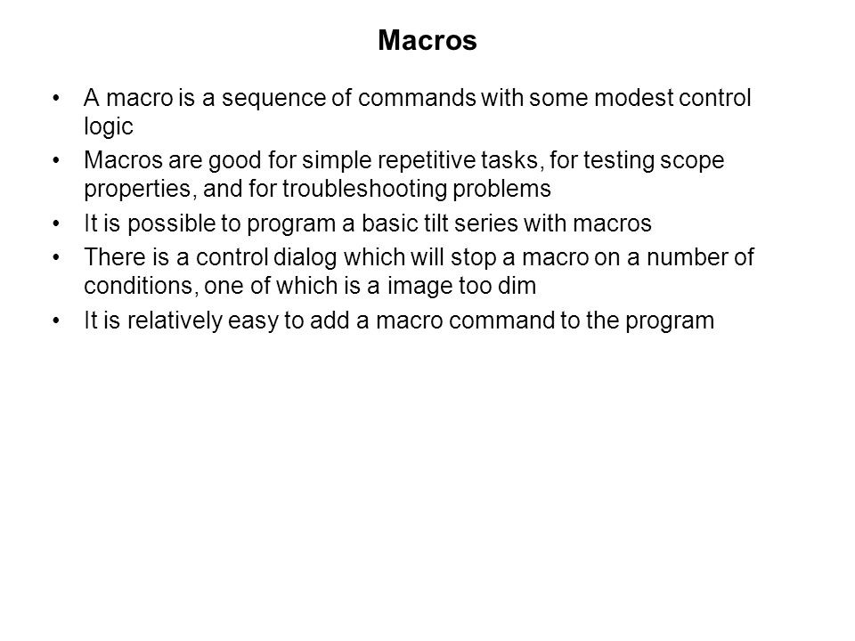 Macros •A macro is a sequence of commands with some modest control logic •Macros are good for simple repetitive tasks, for testing scope properties, and for troubleshooting problems •It is possible to program a basic tilt series with macros •There is a control dialog which will stop a macro on a number of conditions, one of which is a image too dim •It is relatively easy to add a macro command to the program