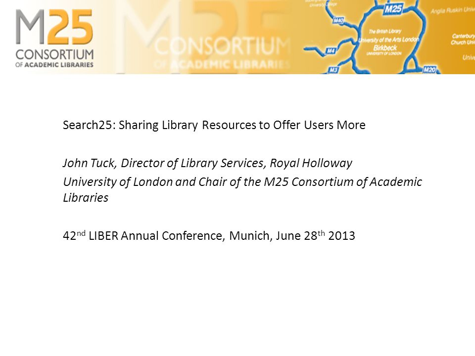 Search25: Sharing Library Resources to Offer Users More John Tuck, Director of Library Services, Royal Holloway University of London and Chair of the M25 Consortium of Academic Libraries 42 nd LIBER Annual Conference, Munich, June 28 th 2013