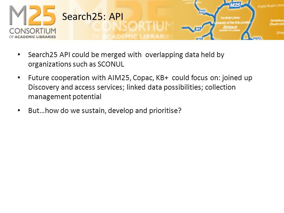 E-BASS25 • Search25 API could be merged with overlapping data held by organizations such as SCONUL • Future cooperation with AIM25, Copac, KB+ could focus on: joined up Discovery and access services; linked data possibilities; collection management potential • But…how do we sustain, develop and prioritise.