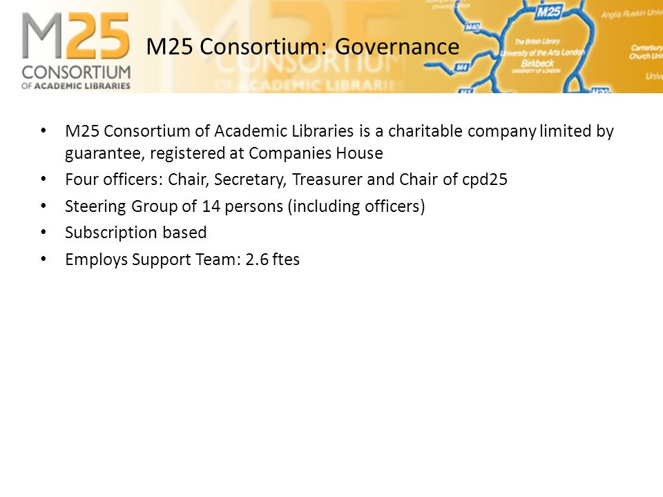 M25 Consortium: Governance • M25 Consortium of Academic Libraries is a charitable company limited by guarantee, registered at Companies House • Four officers: Chair, Secretary, Treasurer and Chair of cpd25 • Steering Group of 14 persons (including officers) • Subscription based • Employs Support Team: 2.6 ftes