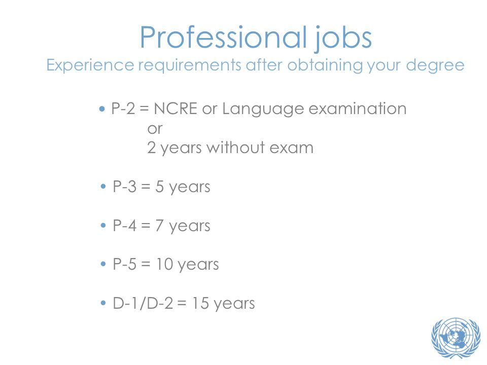 • P-2 = NCRE or Language examination or 2 years without exam • P-3 = 5 years • P-4 = 7 years • P-5 = 10 years • D-1/D-2 = 15 years Professional jobs Experience requirements after obtaining your degree