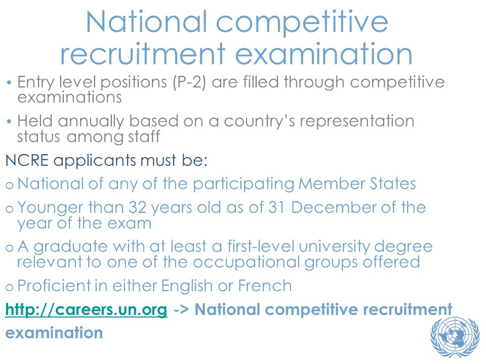 • Entry level positions (P-2) are filled through competitive examinations • Held annually based on a country's representation status among staff NCRE applicants must be: o National of any of the participating Member States o Younger than 32 years old as of 31 December of the year of the exam o A graduate with at least a first-level university degree relevant to one of the occupational groups offered o Proficient in either English or French http://careers.un.orghttp://careers.un.org -> National competitive recruitment examination National competitive recruitment examination