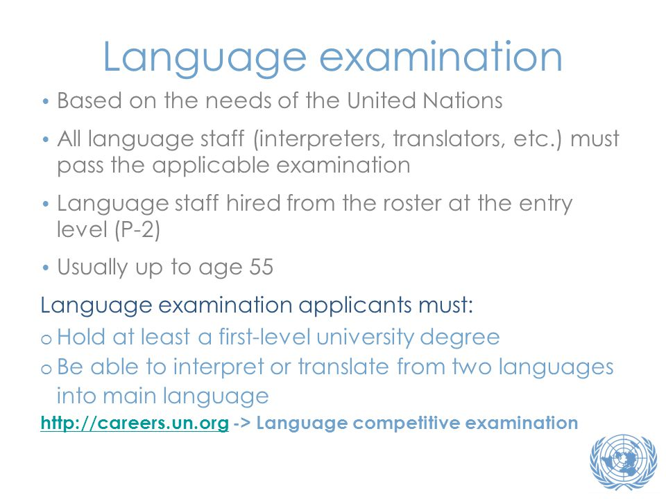 • Based on the needs of the United Nations • All language staff (interpreters, translators, etc.) must pass the applicable examination • Language staf