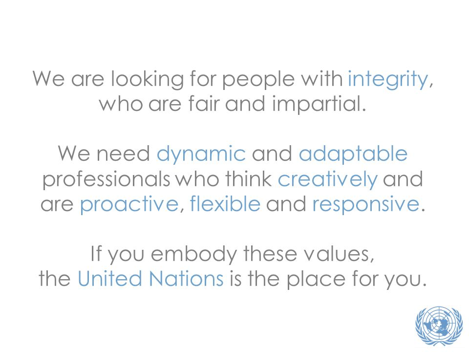 We are looking for people with integrity, who are fair and impartial. We need dynamic and adaptable professionals who think creatively and are proacti