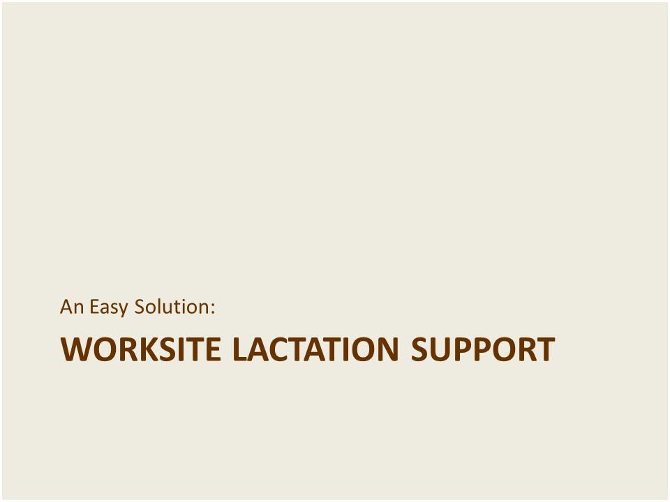 WORKSITE LACTATION SUPPORT An Easy Solution: