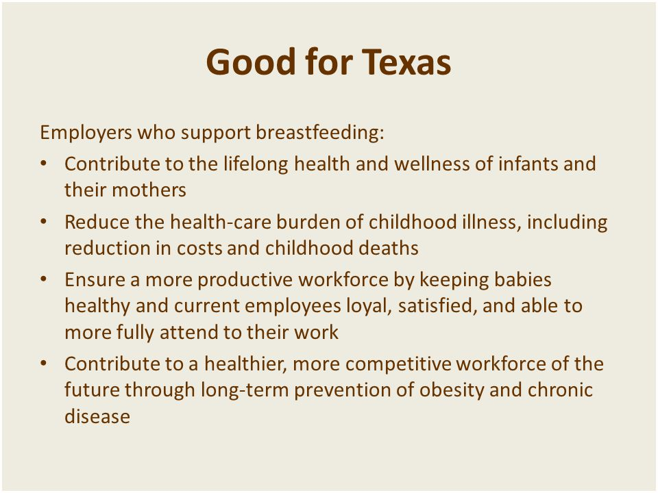 Good for Texas Employers who support breastfeeding: • Contribute to the lifelong health and wellness of infants and their mothers • Reduce the health-care burden of childhood illness, including reduction in costs and childhood deaths • Ensure a more productive workforce by keeping babies healthy and current employees loyal, satisfied, and able to more fully attend to their work • Contribute to a healthier, more competitive workforce of the future through long-term prevention of obesity and chronic disease