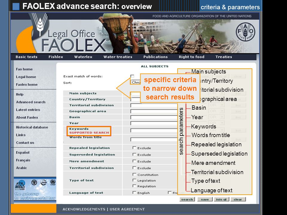 FAOLEX advance search: overview 6 search parameters Main subjects Country/Territory Territorial subdivision Geographical area Basin Year Keywords Words from title Repealed legislation Superseded legislation Territorial subdivision Mere amendment Language of text Type of text specific criteria to narrow down search results specific criteria to narrow down search results criteria & parameters