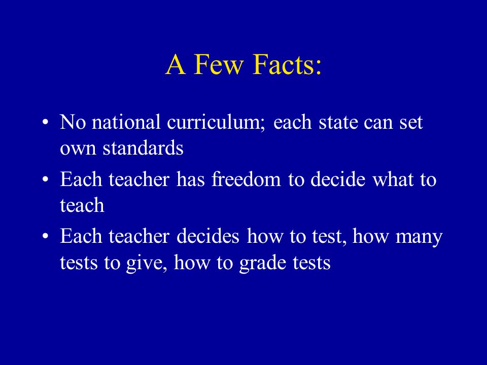 A Few Facts: •No national curriculum; each state can set own standards •Each teacher has freedom to decide what to teach •Each teacher decides how to test, how many tests to give, how to grade tests