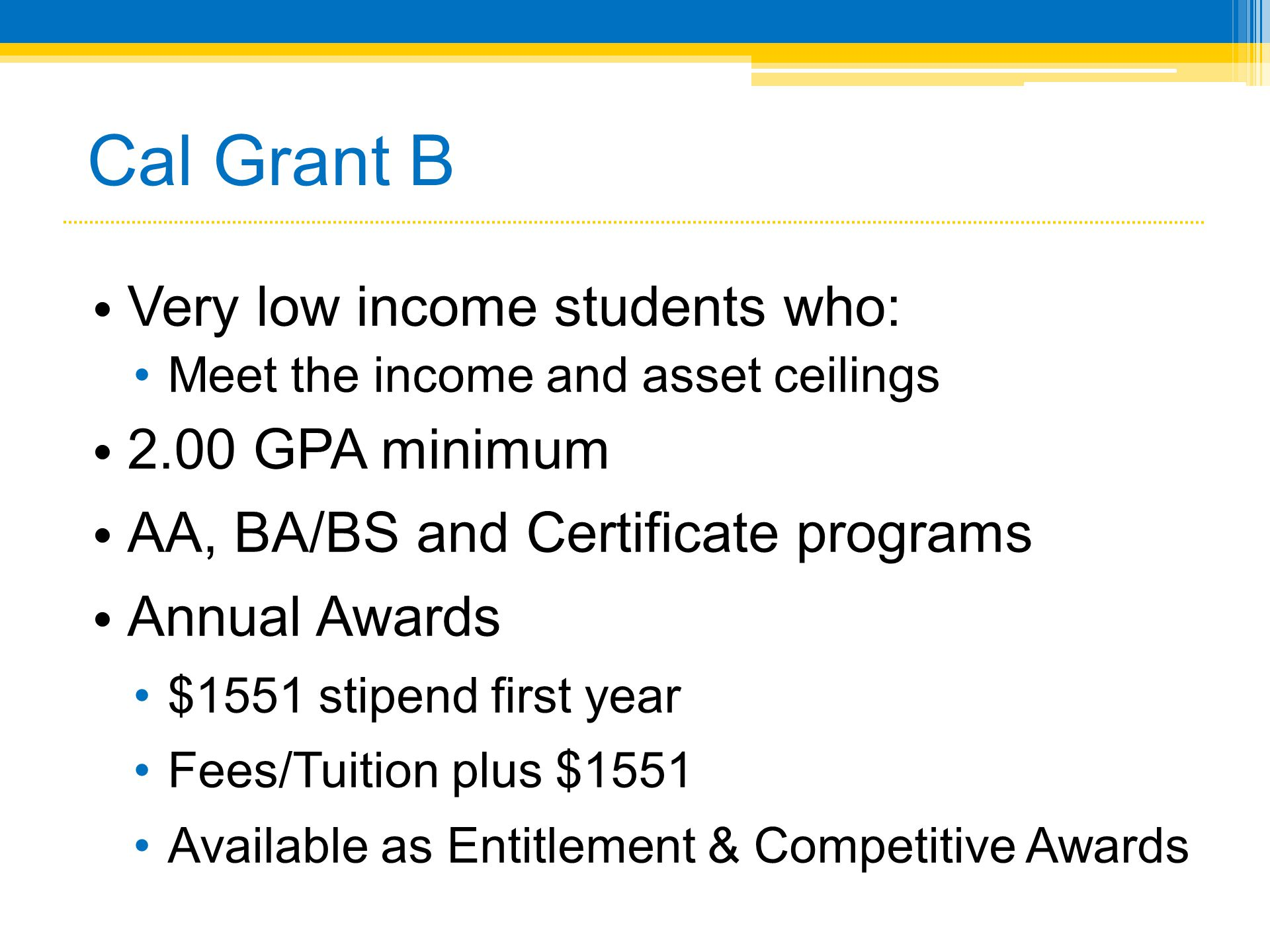 Cal Grant B • Very low income students who: •Meet the income and asset ceilings • 2.00 GPA minimum • AA, BA/BS and Certificate programs • Annual Award