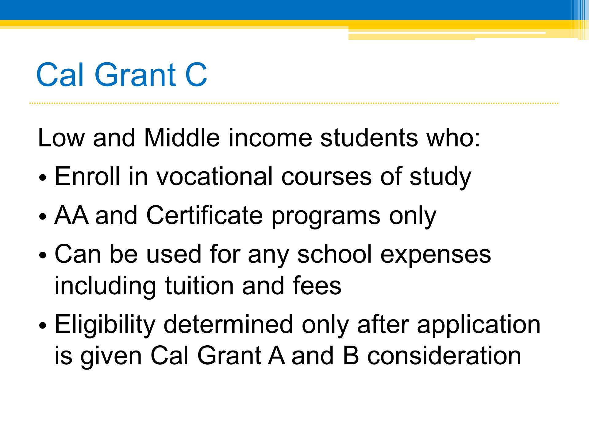 Cal Grant C Low and Middle income students who: • Enroll in vocational courses of study • AA and Certificate programs only • Can be used for any schoo