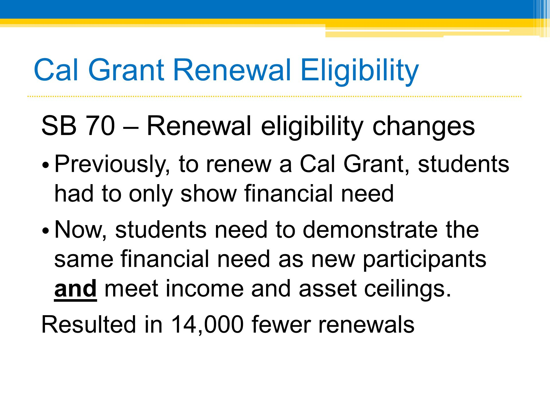 Cal Grant Renewal Eligibility SB 70 – Renewal eligibility changes • Previously, to renew a Cal Grant, students had to only show financial need • Now,