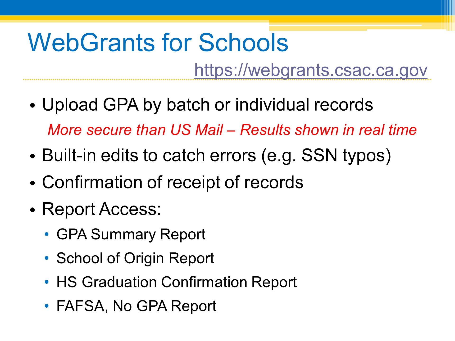 WebGrants for Schools • Upload GPA by batch or individual records More secure than US Mail – Results shown in real time • Built-in edits to catch erro