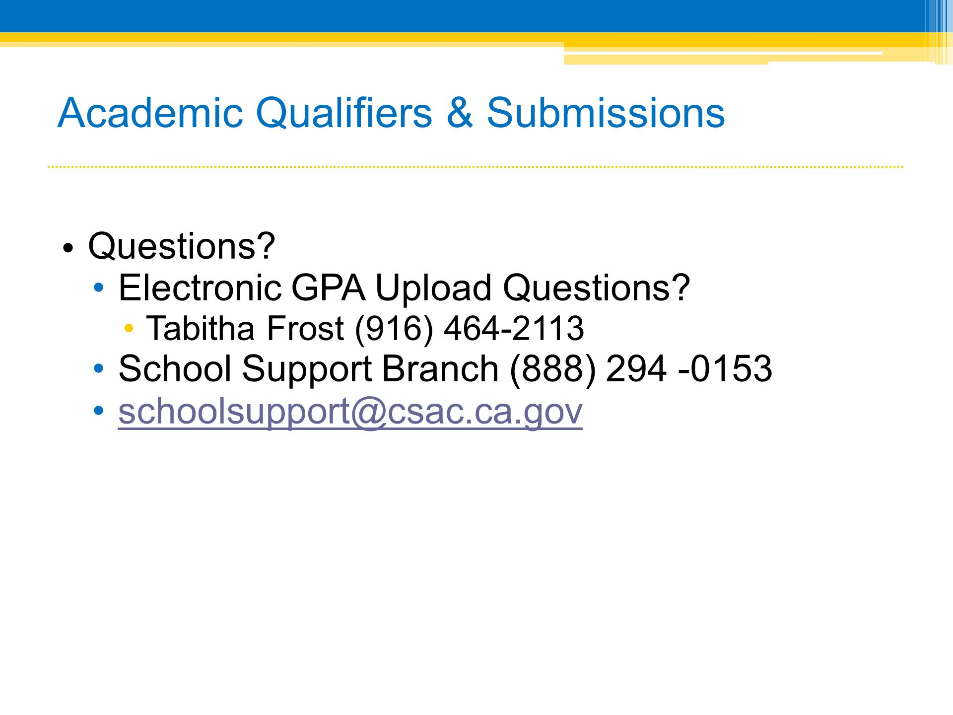 • Questions? •Electronic GPA Upload Questions? •Tabitha Frost (916) 464-2113 •School Support Branch (888) 294 -0153 •schoolsupport@csac.ca.govschoolsu