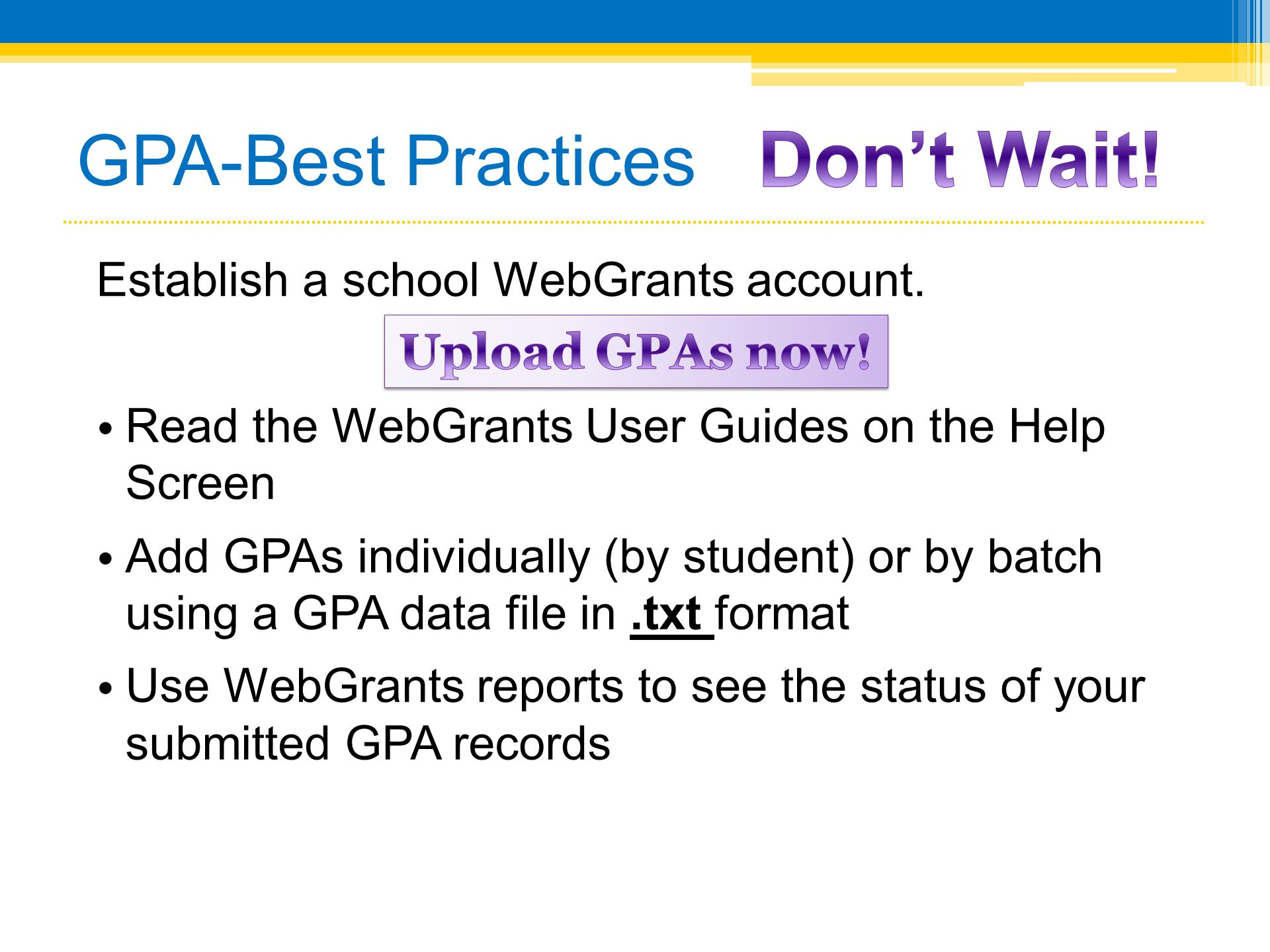 GPA-Best Practices Establish a school WebGrants account. • Read the WebGrants User Guides on the Help Screen • Add GPAs individually (by student) or b