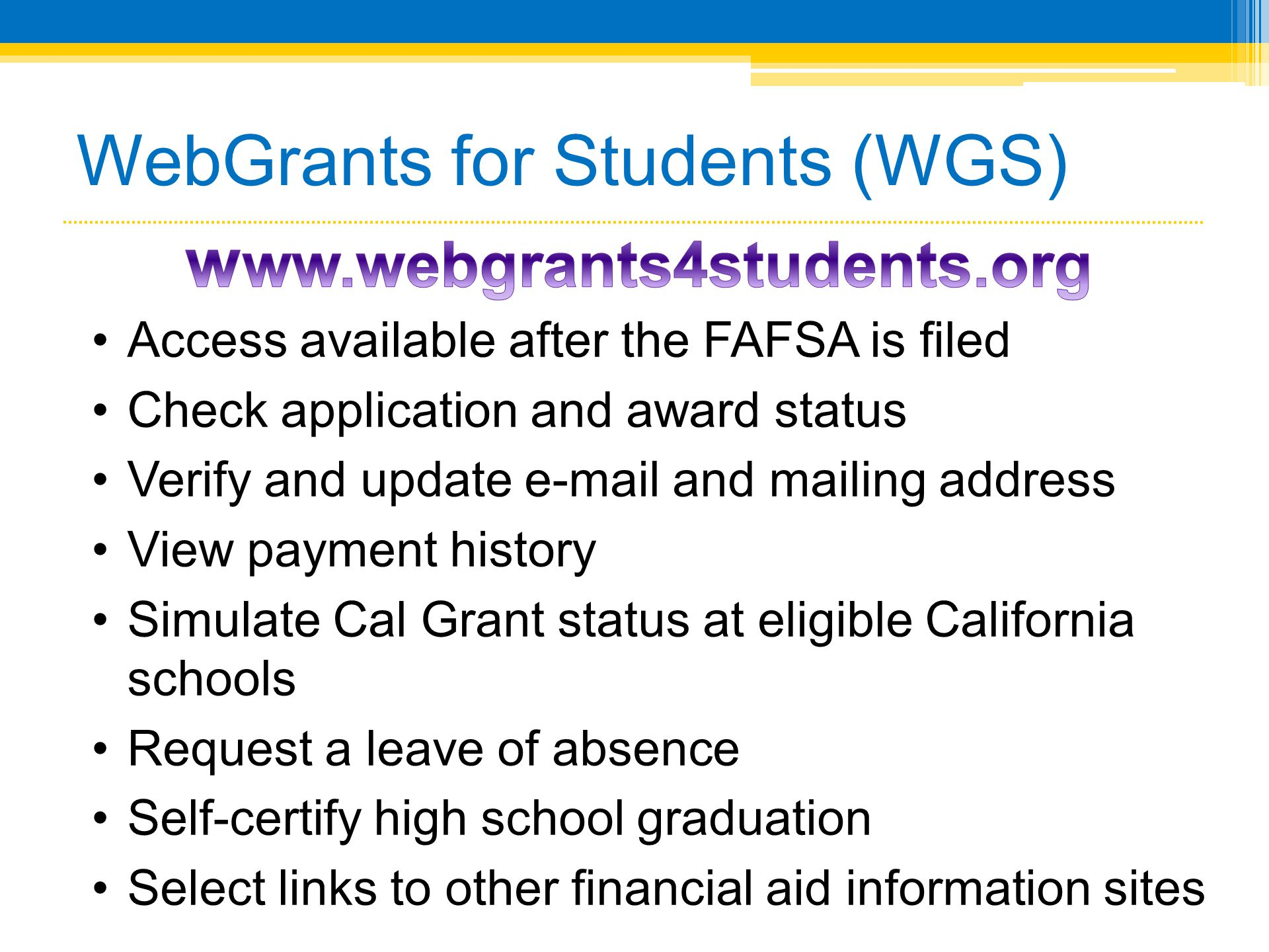 WebGrants for Students (WGS) •Access available after the FAFSA is filed •Check application and award status •Verify and update e-mail and mailing addr