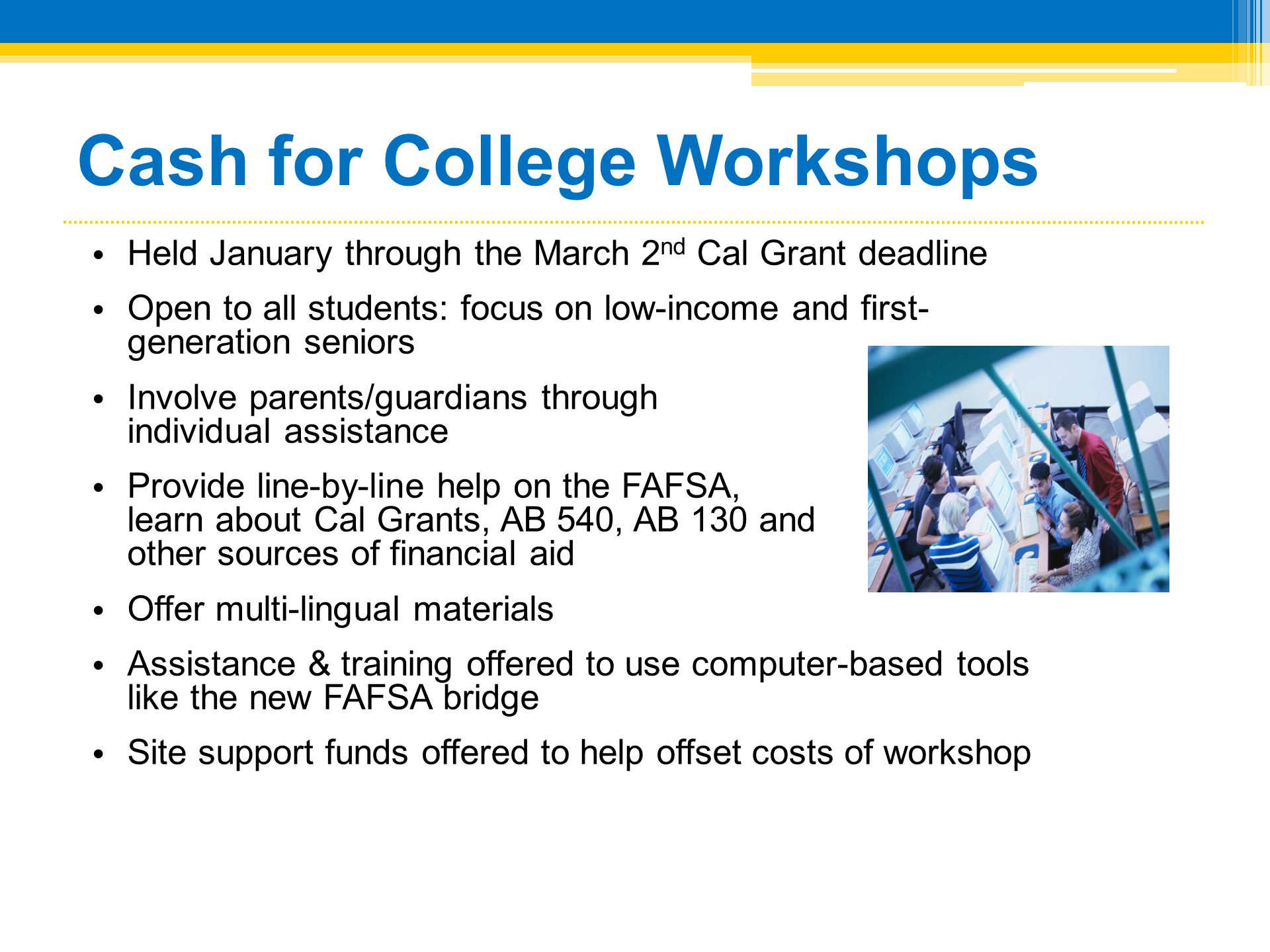 Cash for College Workshops • Held January through the March 2 nd Cal Grant deadline • Open to all students: focus on low-income and first- generation