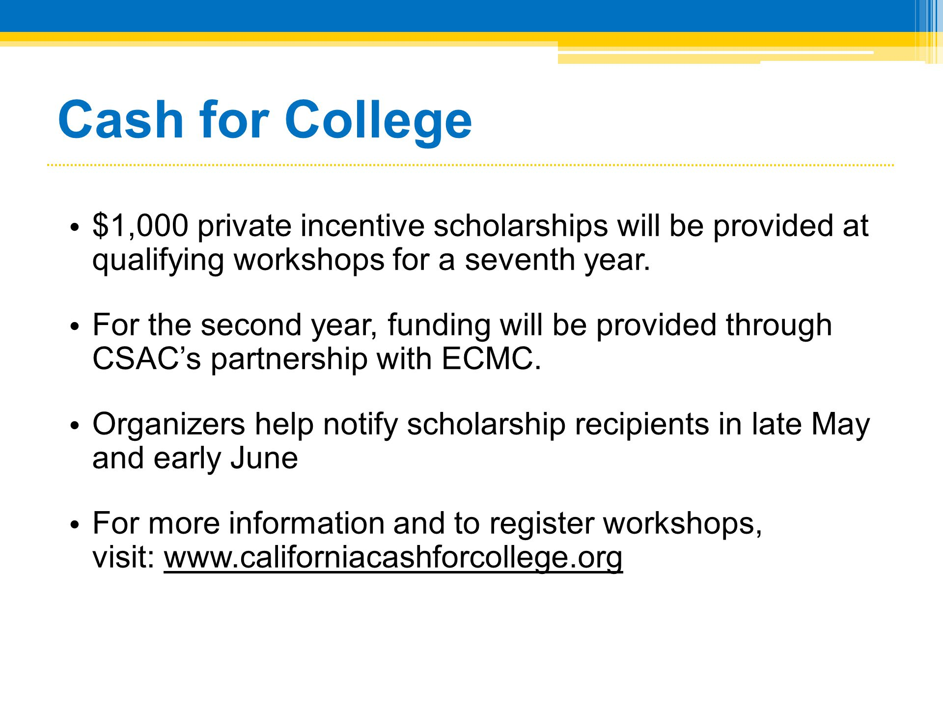 Cash for College • $1,000 private incentive scholarships will be provided at qualifying workshops for a seventh year. • For the second year, funding w