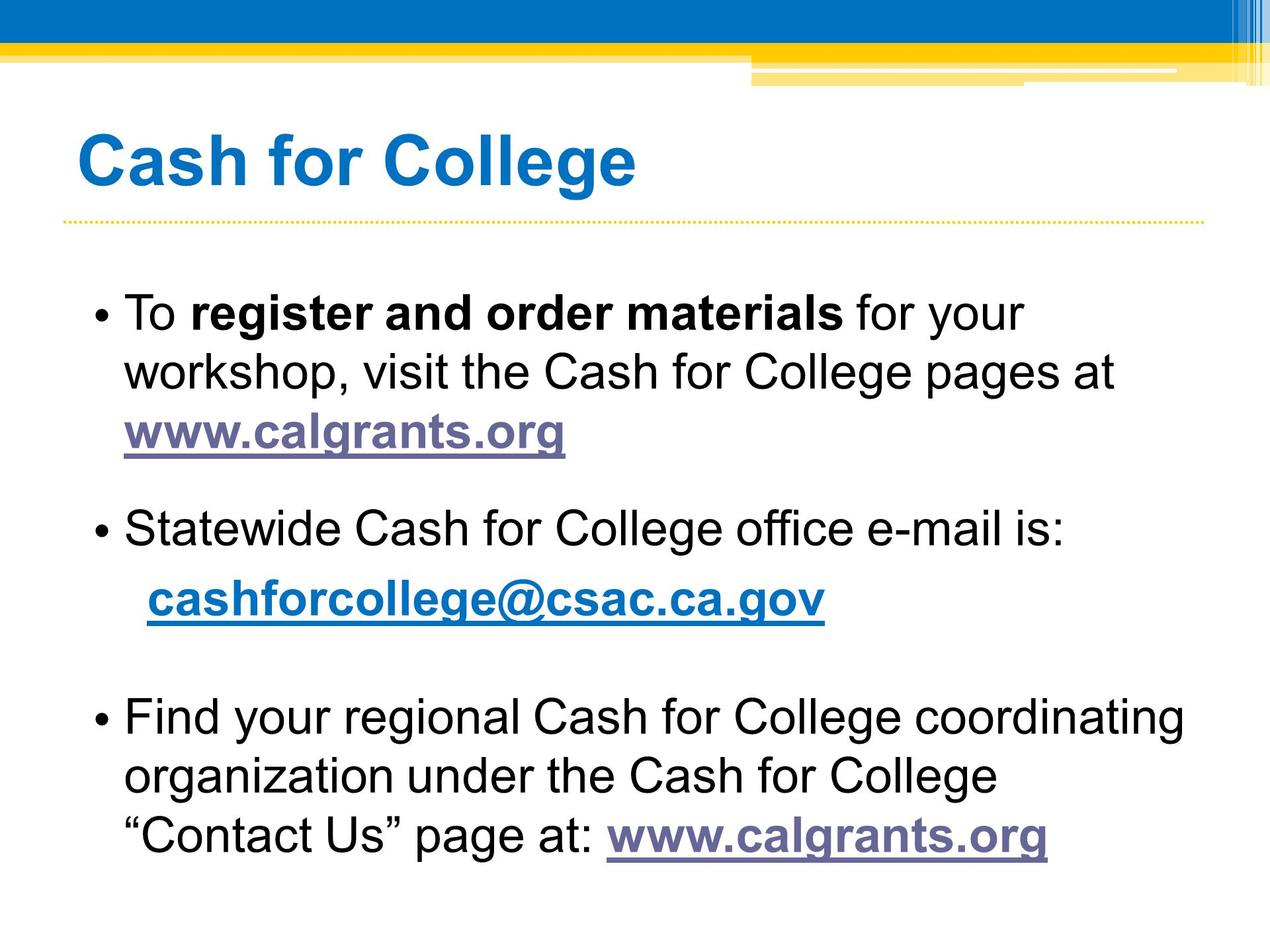 Cash for College • To register and order materials for your workshop, visit the Cash for College pages at www.calgrants.org www.calgrants.org • Statew