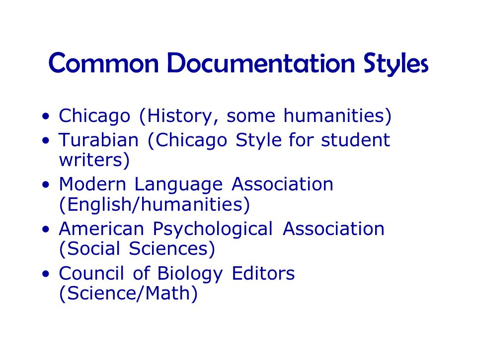 Common Documentation Styles •Chicago (History, some humanities) •Turabian (Chicago Style for student writers) •Modern Language Association (English/humanities) •American Psychological Association (Social Sciences) •Council of Biology Editors (Science/Math)