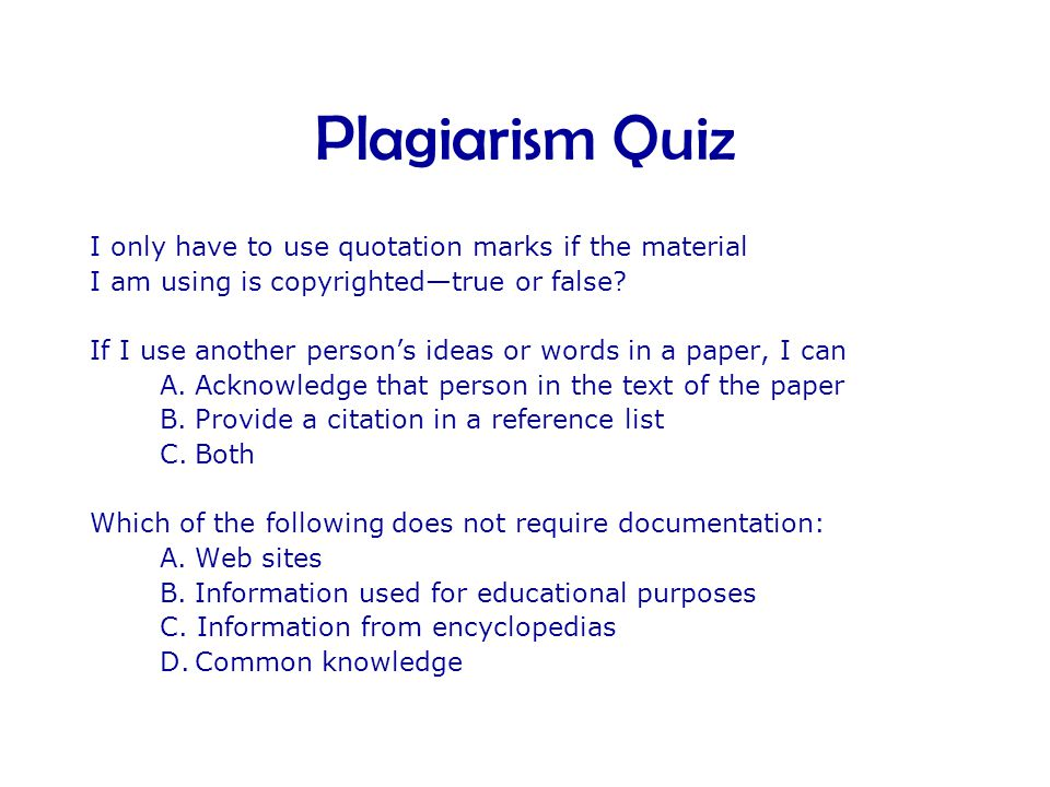 Plagiarism Quiz I only have to use quotation marks if the material I am using is copyrighted—true or false.