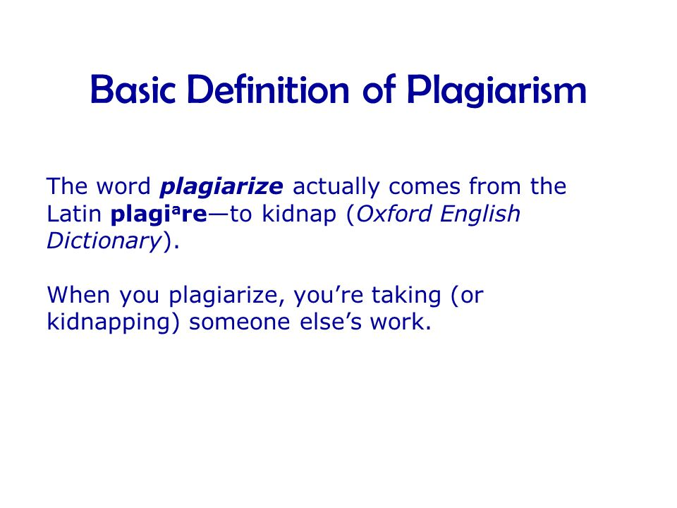 The word plagiarize actually comes from the Latin plagi a re—to kidnap (Oxford English Dictionary).