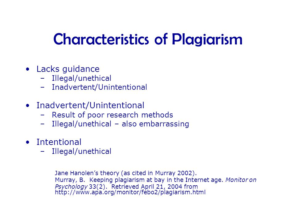 Characteristics of Plagiarism •Lacks guidance – Illegal/unethical – Inadvertent/Unintentional •Inadvertent/Unintentional – Result of poor research methods – Illegal/unethical – also embarrassing •Intentional – Illegal/unethical Jane Hanolen's theory (as cited in Murray 2002).