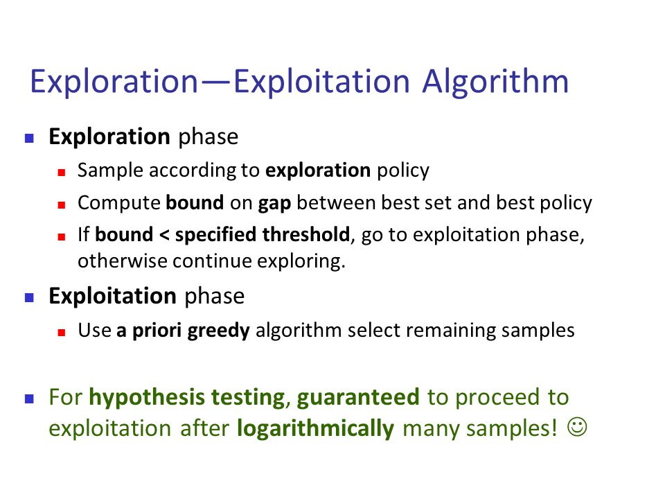 Exploration—Exploitation Algorithm  Exploration phase  Sample according to exploration policy  Compute bound on gap between best set and best policy  If bound < specified threshold, go to exploitation phase, otherwise continue exploring.